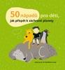 50 nápadů pro děti, jak přispět k záchraně planety - Sophie Javna