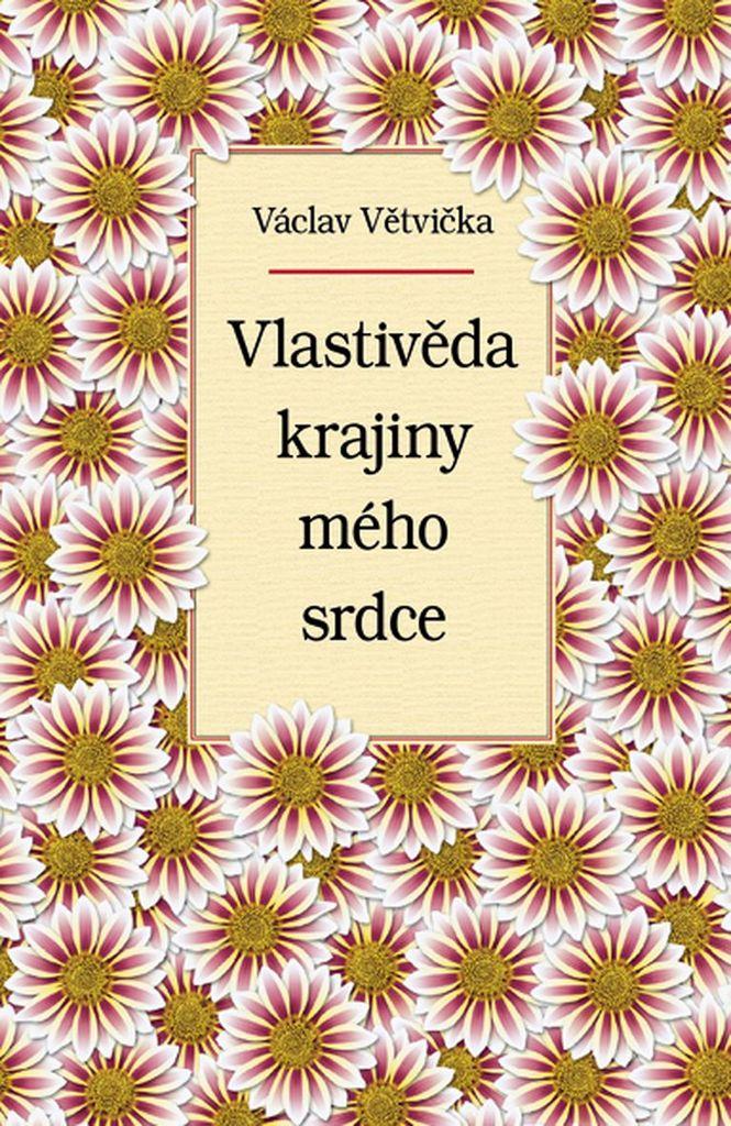 Vlastivěda krajiny mého srdce - Václav Větvička