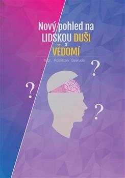 Nový pohled na lidskou duši a vědomí - Rostislav Szeruda